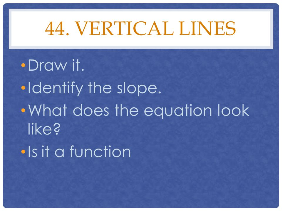 44. Vertical lines Draw it. Identify the slope.