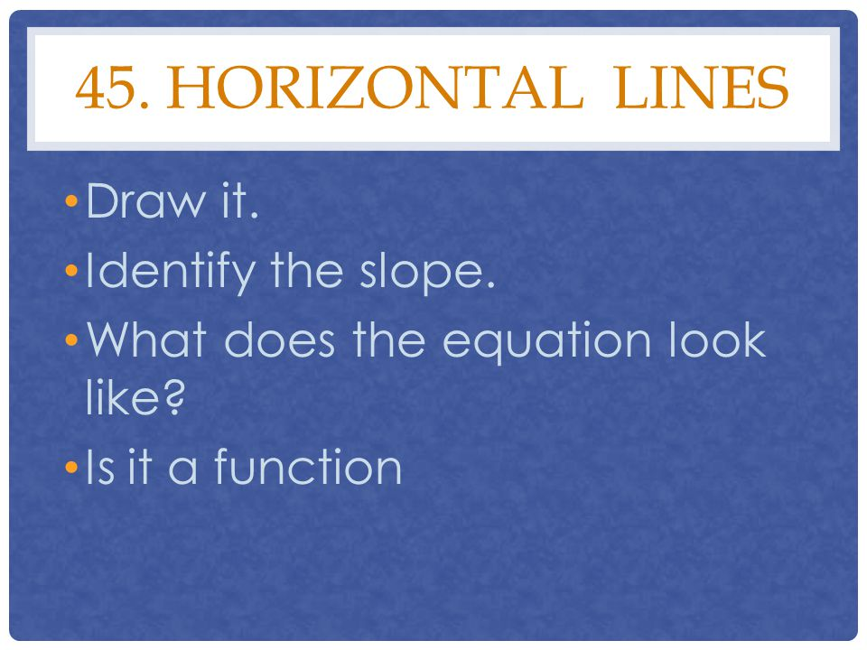 45. Horizontal lines Draw it. Identify the slope.