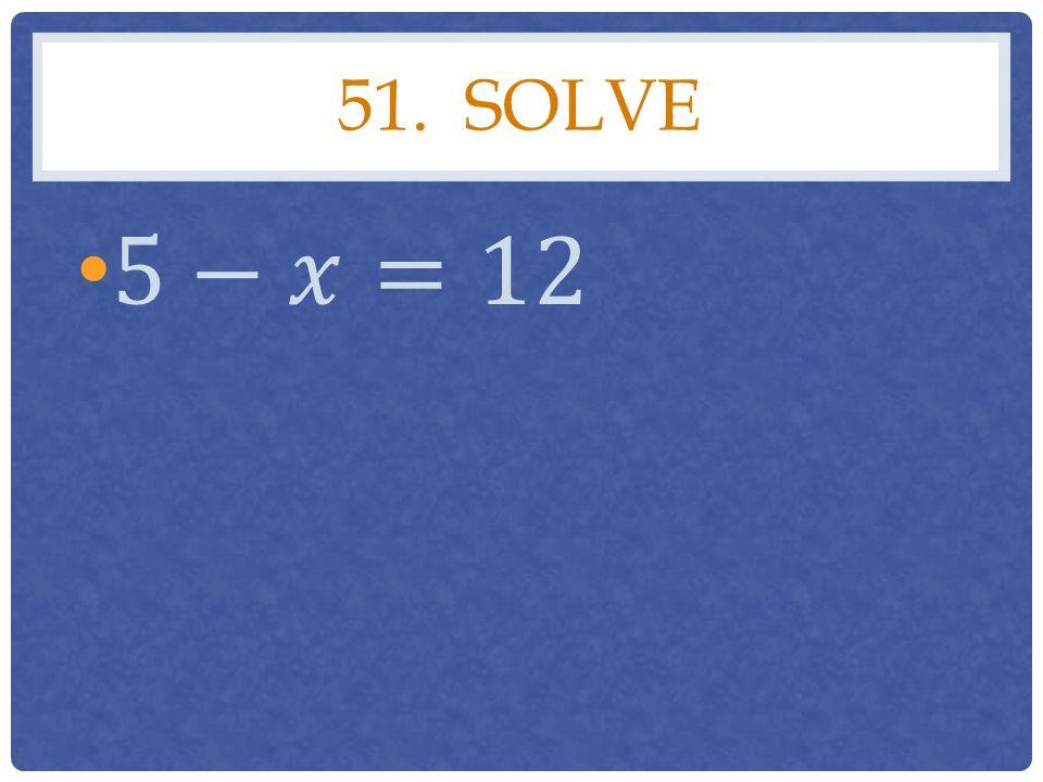 51. Solve 5−𝑥=12