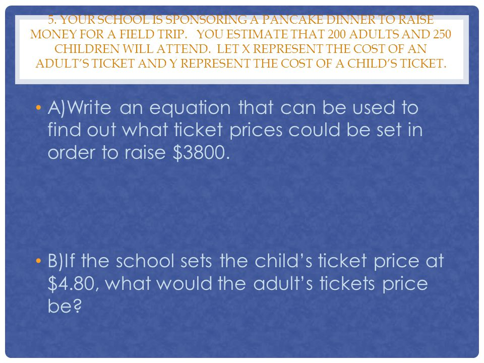 5. Your school is sponsoring a pancake dinner to raise money for a field trip. You estimate that 200 adults and 250 children will attend. Let x represent the cost of an adult's ticket and y represent the cost of a child's ticket.