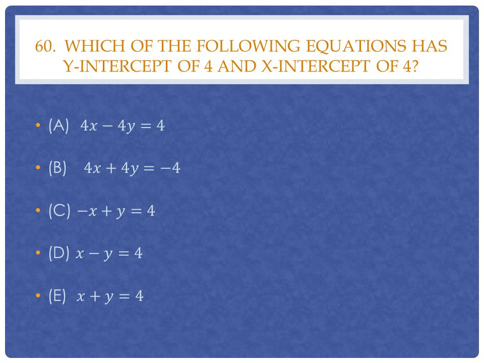 60. Which of the following equations has y-intercept of 4 and x-intercept of 4