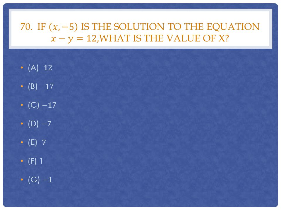 70. If 𝑥,−5 is the solution to the equation 𝑥−𝑦=12,what is the value of x
