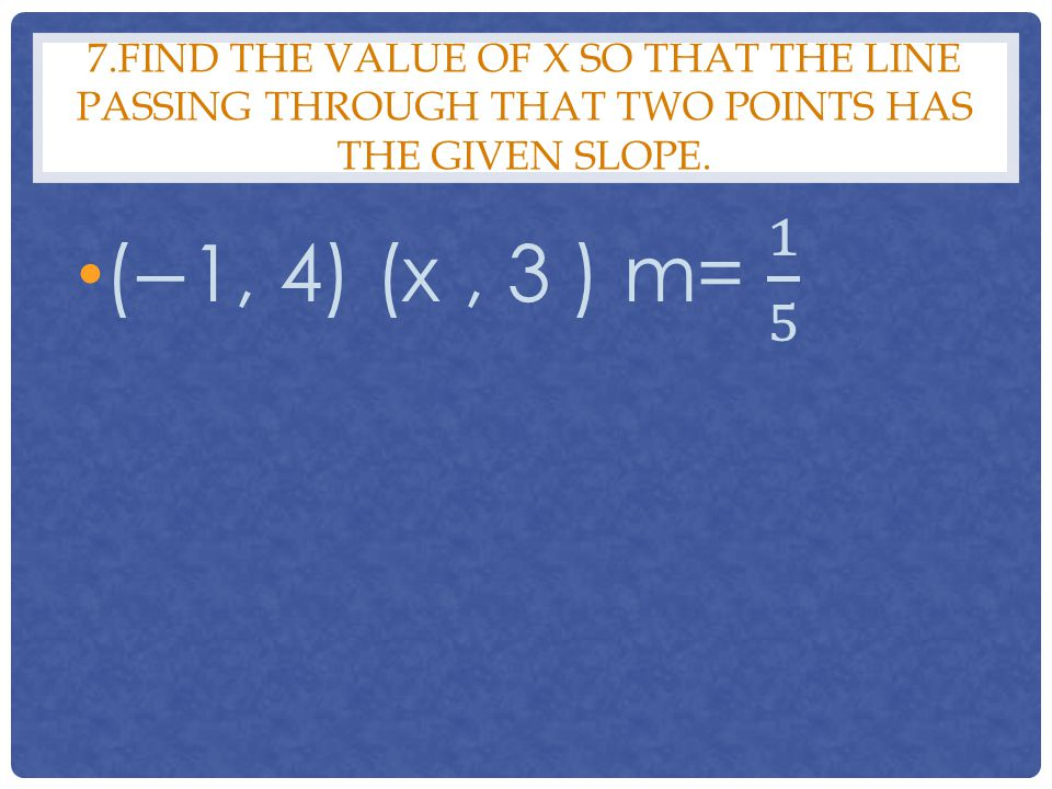 7.Find the value of x so that the line passing through that two points has the given slope.