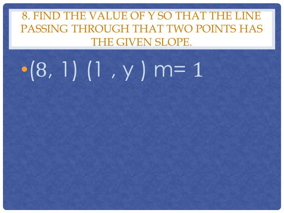 8. Find the value of y so that the line passing through that two points has the given slope.