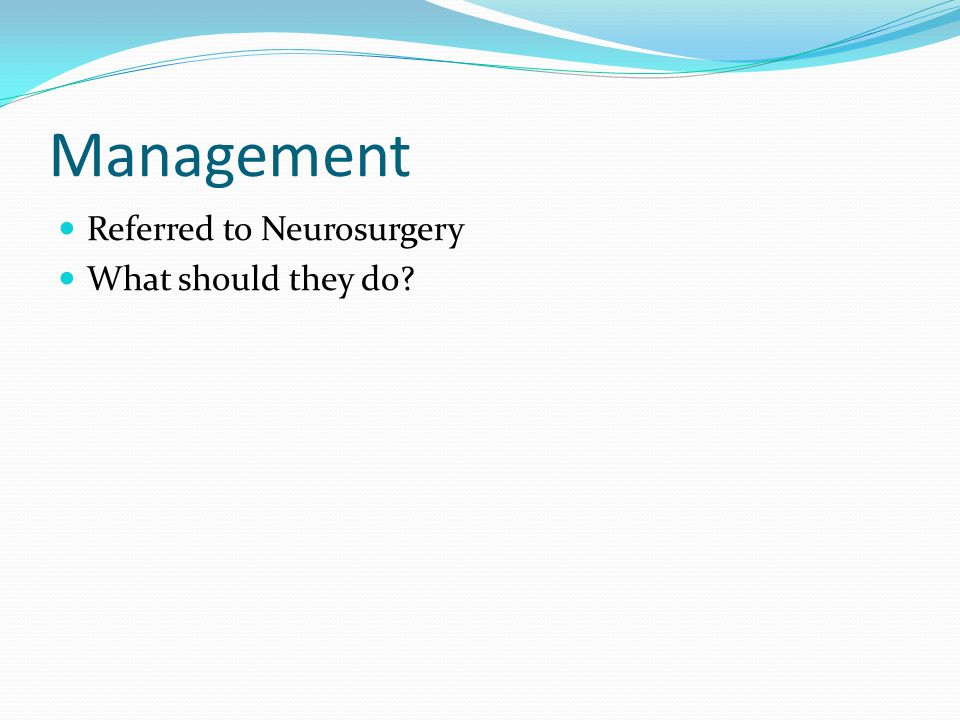 Management Referred to Neurosurgery What should they do