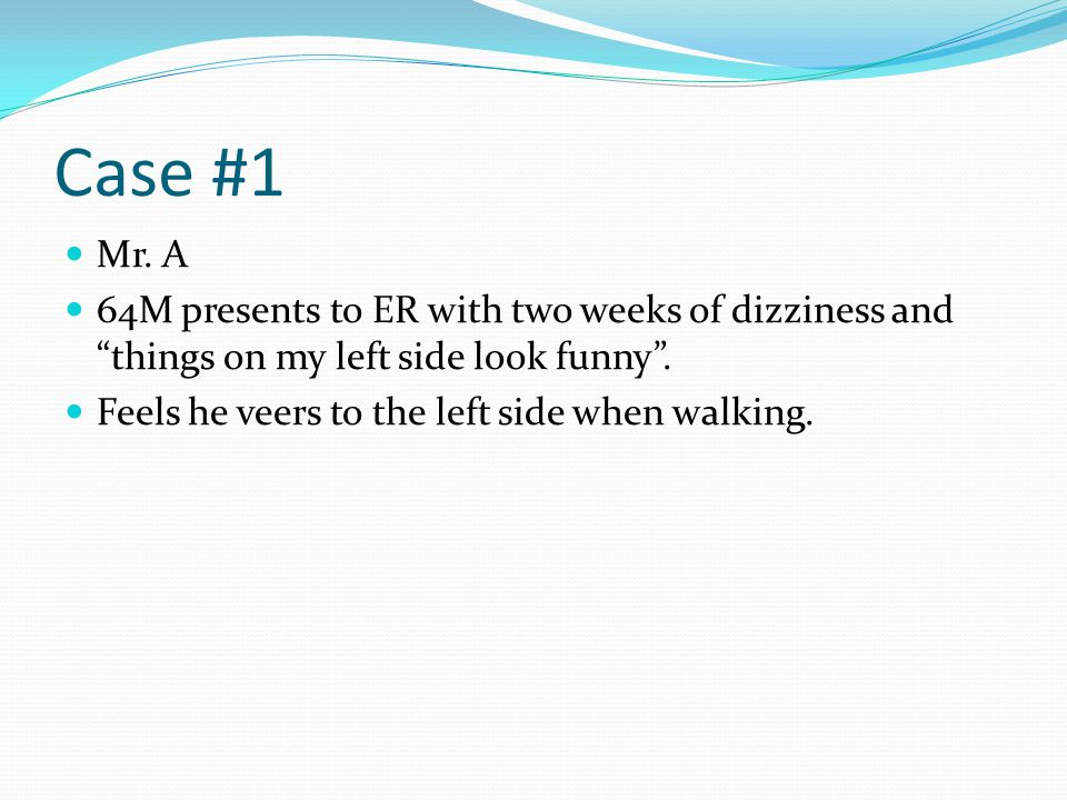 Case #1 Mr. A. 64M presents to ER with two weeks of dizziness and things on my left side look funny .