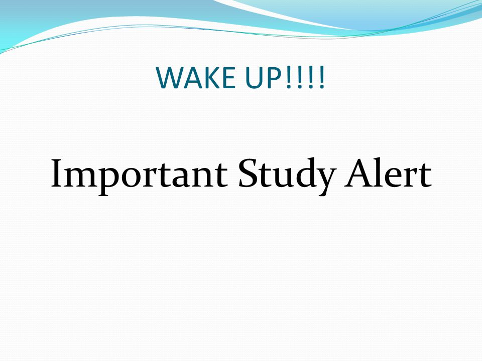WAKE UP!!!! Important Study Alert