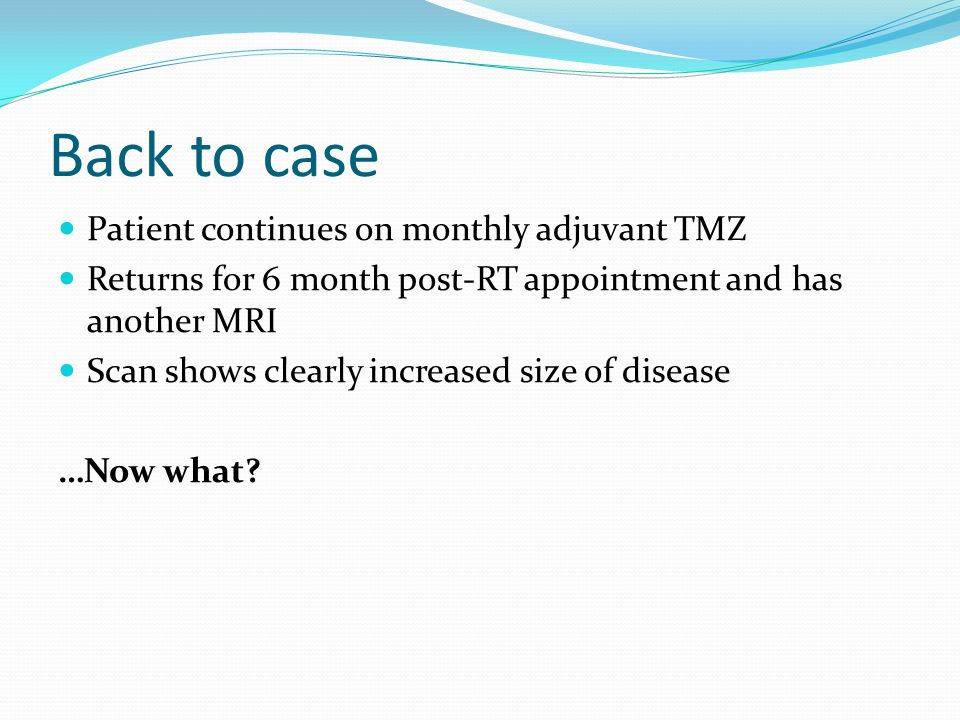 Back to case Patient continues on monthly adjuvant TMZ