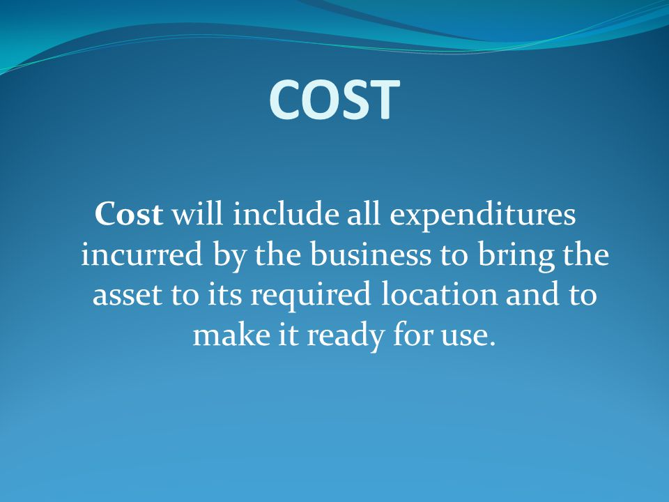COST Cost will include all expenditures incurred by the business to bring the asset to its required location and to make it ready for use.