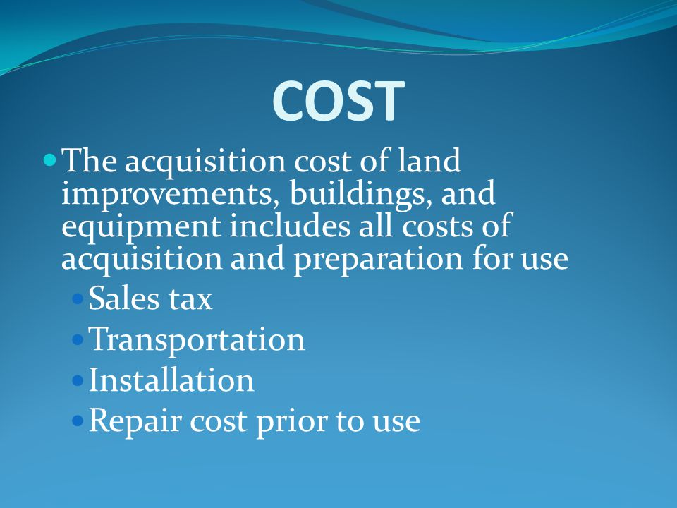 COST The acquisition cost of land improvements, buildings, and equipment includes all costs of acquisition and preparation for use.