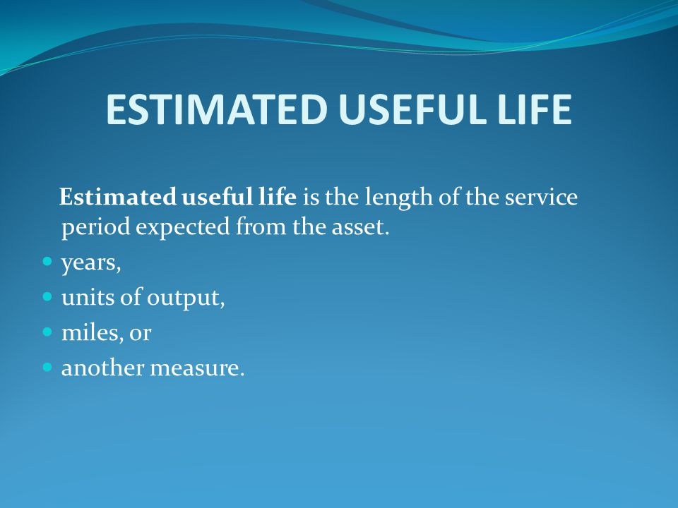 ESTIMATED USEFUL LIFE Estimated useful life is the length of the service period expected from the asset.