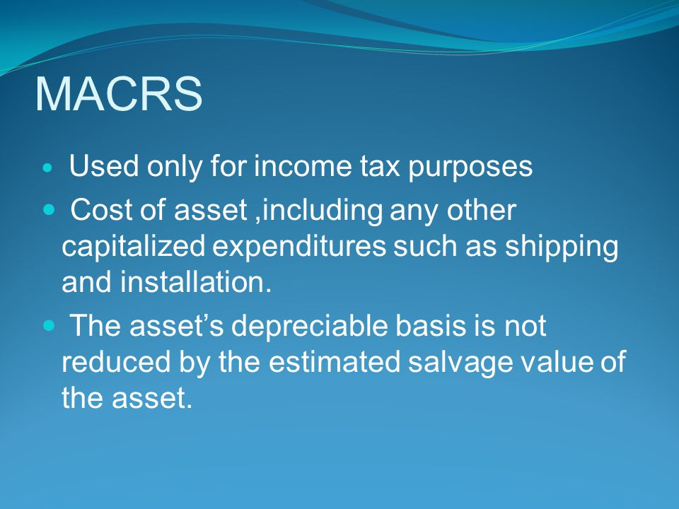 MACRS Used only for income tax purposes. Cost of asset ,including any other capitalized expenditures such as shipping and installation.
