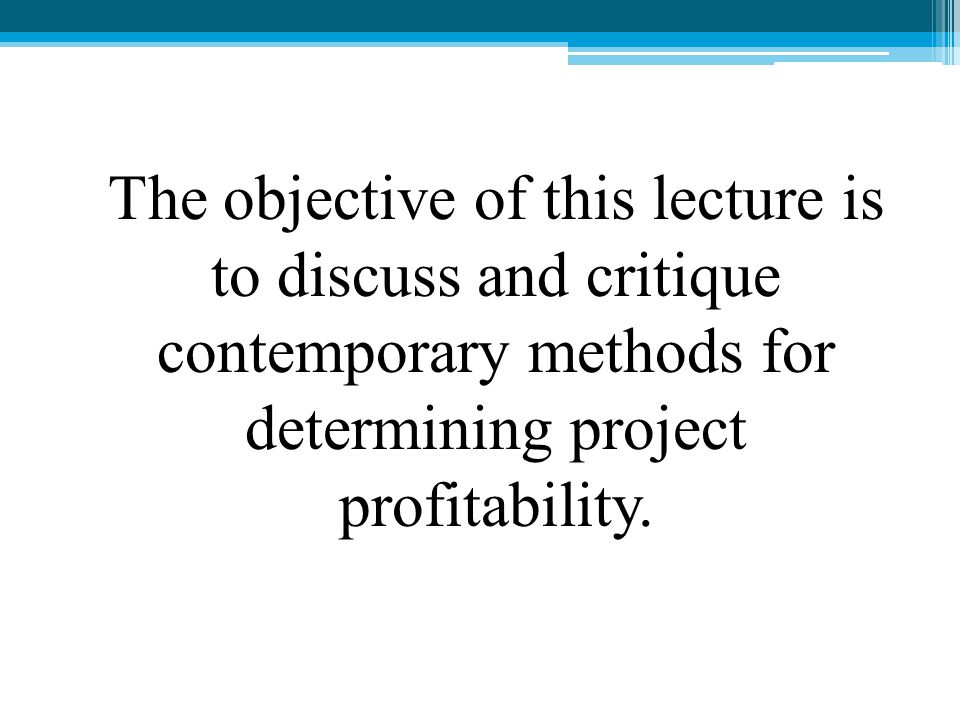 The objective of this lecture is to discuss and critique contemporary methods for determining project profitability.