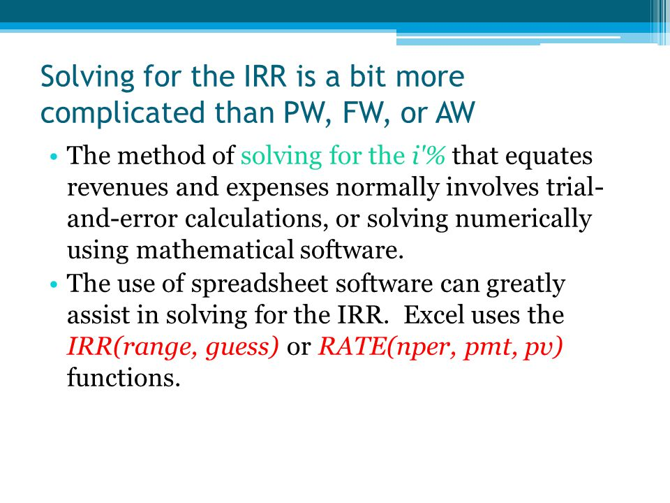 Solving for the IRR is a bit more complicated than PW, FW, or AW