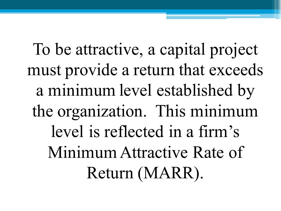 To be attractive, a capital project must provide a return that exceeds a minimum level established by the organization.