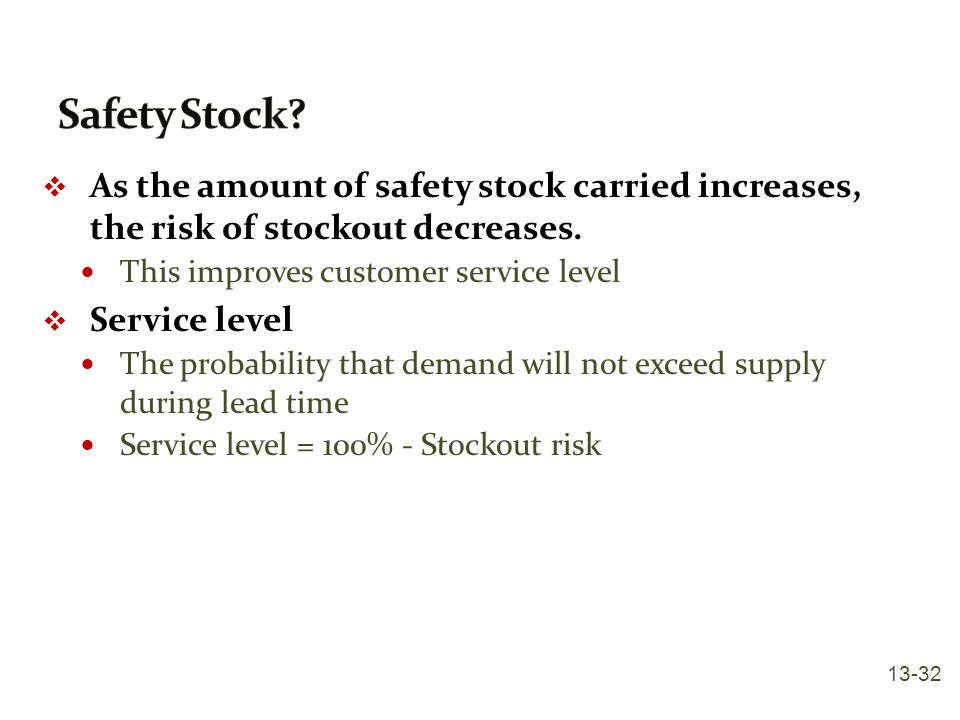 Safety Stock As the amount of safety stock carried increases, the risk of stockout decreases. This improves customer service level.