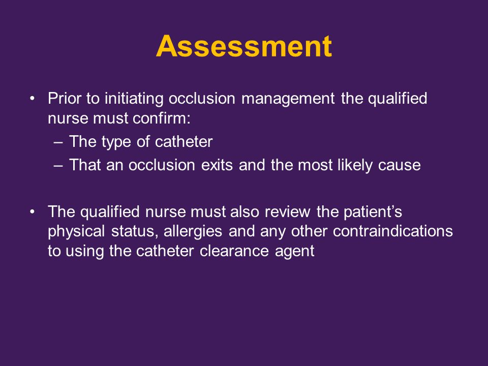 Assessment Prior to initiating occlusion management the qualified nurse must confirm: The type of catheter.
