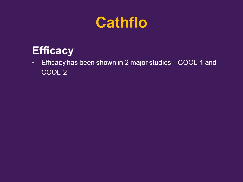 Cathflo Efficacy Efficacy has been shown in 2 major studies – COOL-1 and COOL-2