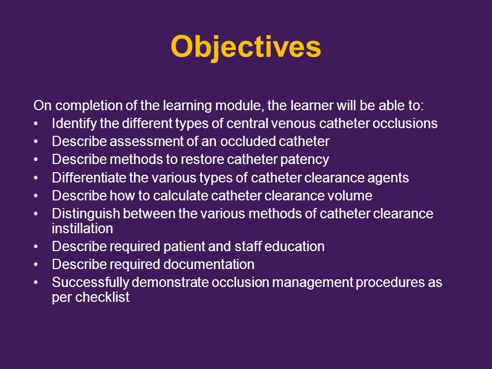 Objectives On completion of the learning module, the learner will be able to: Identify the different types of central venous catheter occlusions.