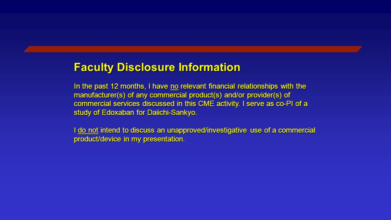 Faculty Disclosure Information In the past 12 months, I have no relevant financial relationships with the manufacturer(s) of any commercial product(s) and/or provider(s) of commercial services discussed in this CME activity.
