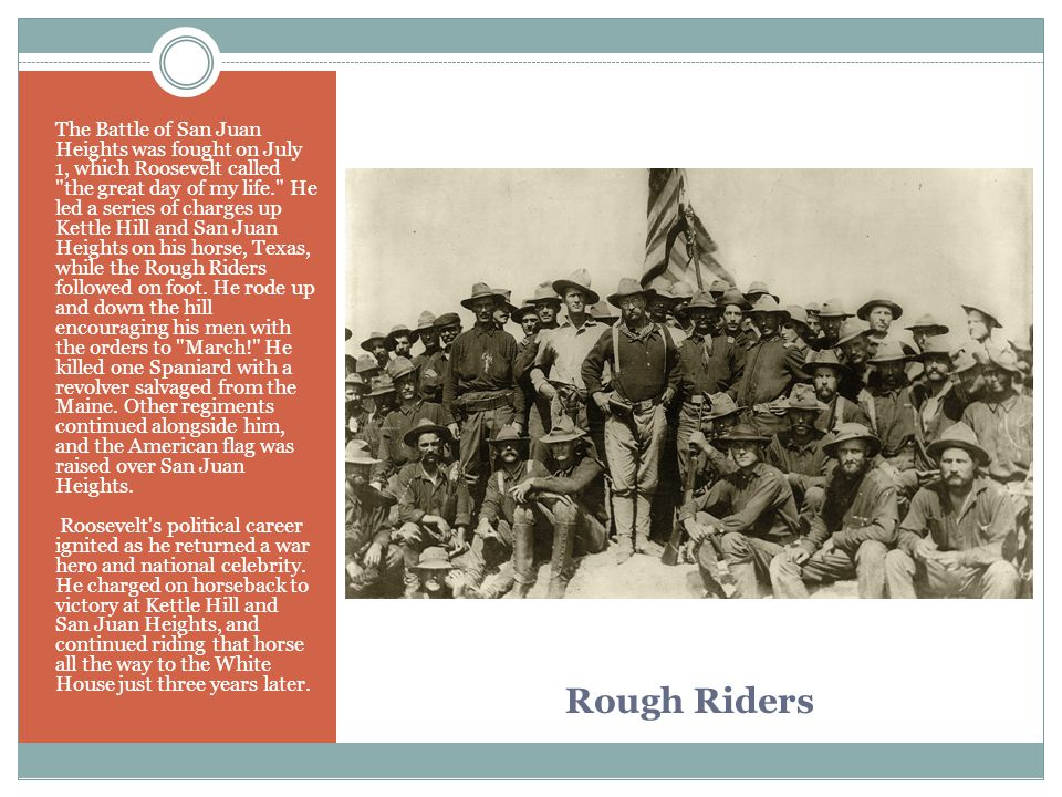 The Battle of San Juan Heights was fought on July 1, which Roosevelt called the great day of my life. He led a series of charges up Kettle Hill and San Juan Heights on his horse, Texas, while the Rough Riders followed on foot. He rode up and down the hill encouraging his men with the orders to March! He killed one Spaniard with a revolver salvaged from the Maine. Other regiments continued alongside him, and the American flag was raised over San Juan Heights.