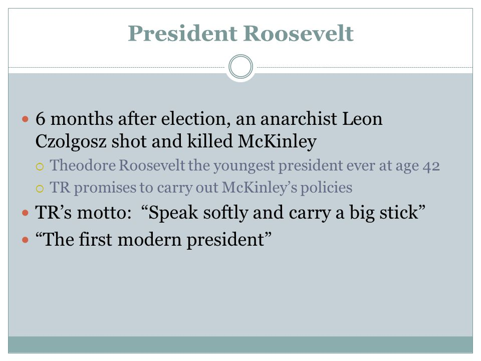 President Roosevelt 6 months after election, an anarchist Leon Czolgosz shot and killed McKinley.
