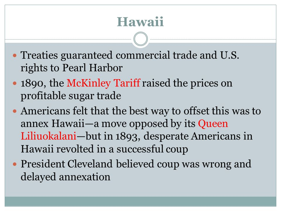 Hawaii Treaties guaranteed commercial trade and U.S. rights to Pearl Harbor. 1890, the McKinley Tariff raised the prices on profitable sugar trade.