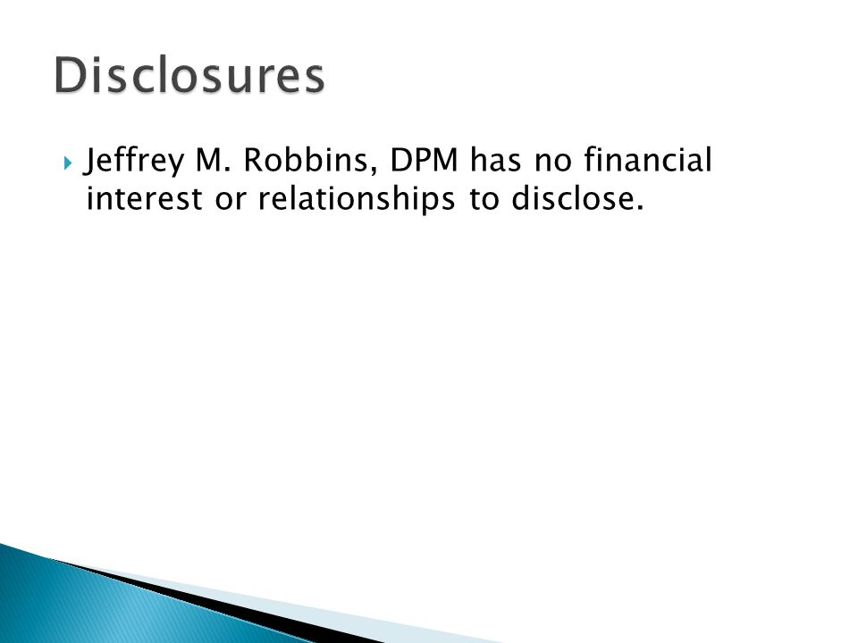 Disclosures Jeffrey M. Robbins, DPM has no financial interest or relationships to disclose.