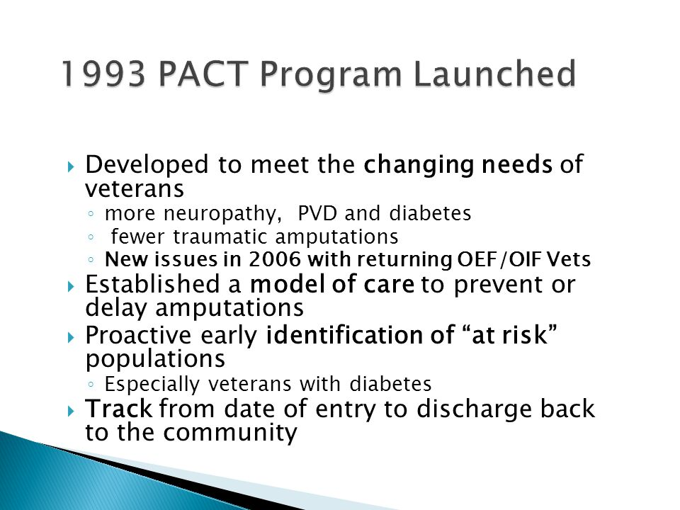 1993 PACT Program Launched Developed to meet the changing needs of veterans. more neuropathy, PVD and diabetes.