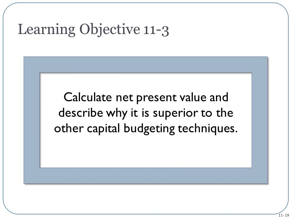 Learning Objective 11-3 Calculate net present value and describe why it is superior to the other capital budgeting techniques.