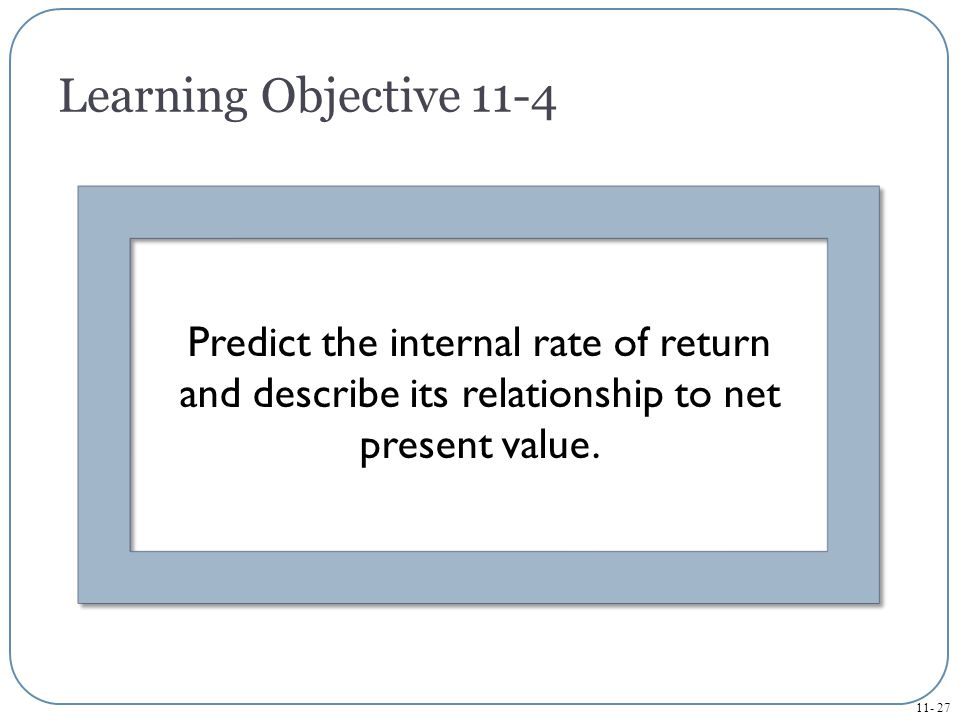 Learning Objective 11-4 Predict the internal rate of return and describe its relationship to net present value.