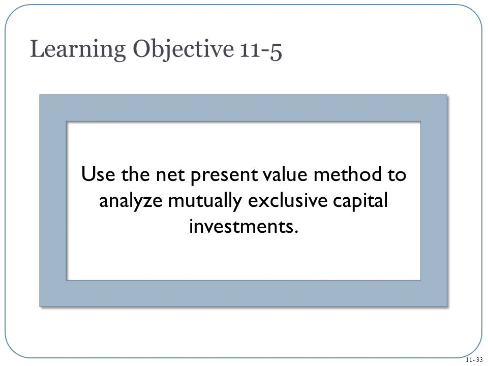 Learning Objective 11-5 Use the net present value method to analyze mutually exclusive capital investments.