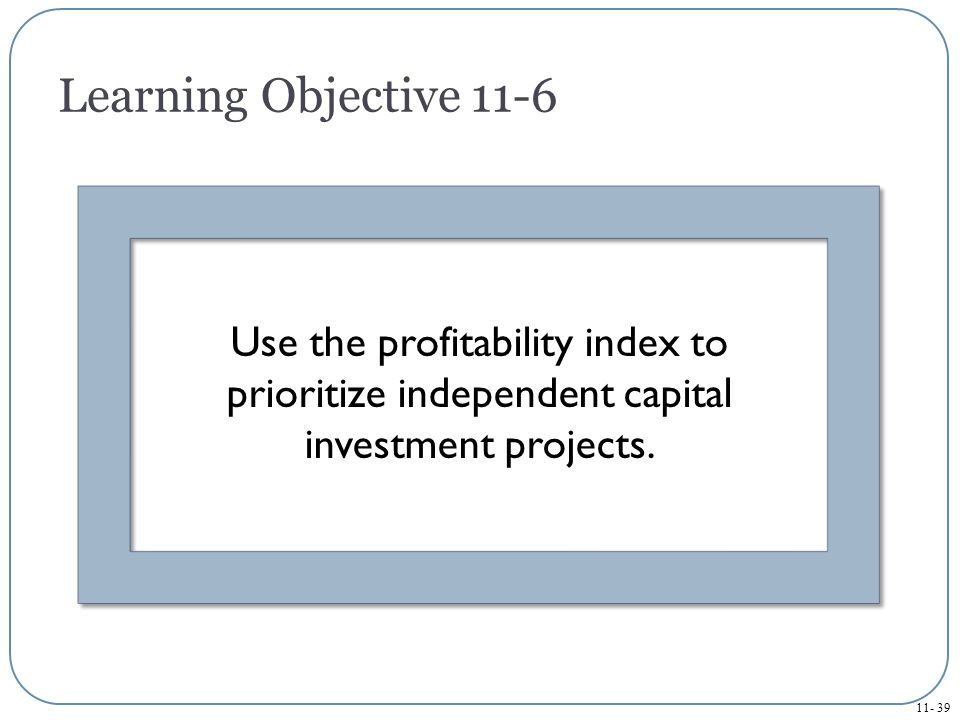 Learning Objective 11-6 Use the profitability index to prioritize independent capital investment projects.