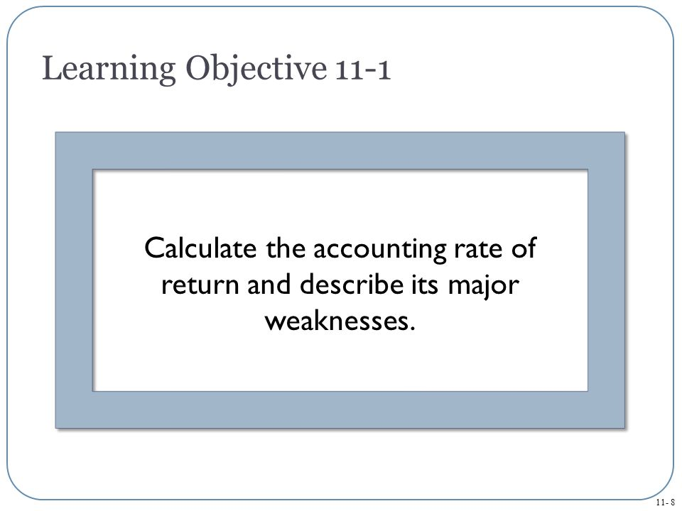 Learning Objective 11-1 Calculate the accounting rate of return and describe its major weaknesses.