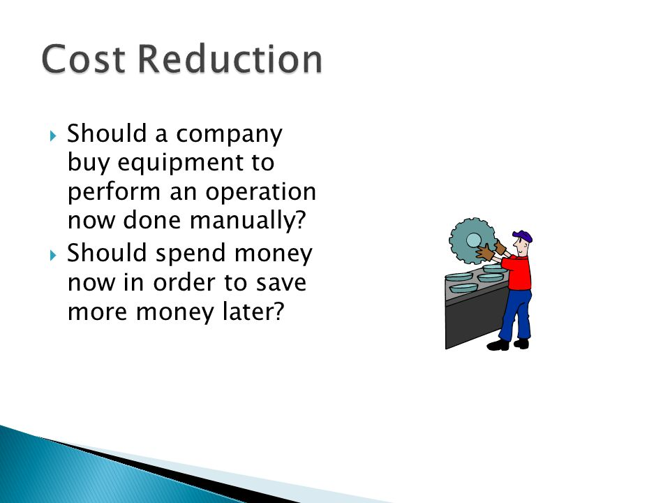Cost Reduction Should a company buy equipment to perform an operation now done manually