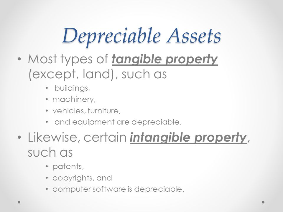 Depreciable Assets Most types of tangible property (except, land), such as. buildings, machinery,