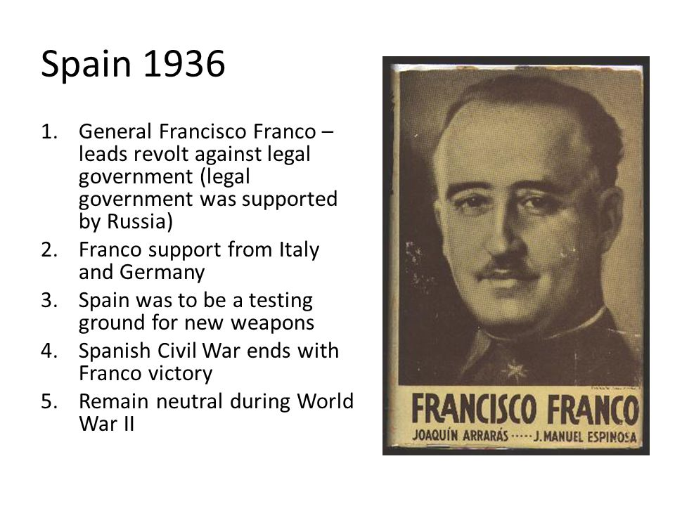 Spain 1936 General Francisco Franco – leads revolt against legal government (legal government was supported by Russia)