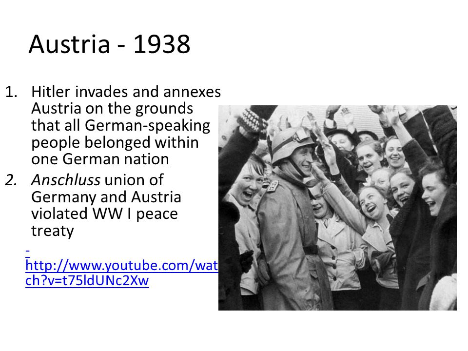 Austria - 1938 Hitler invades and annexes Austria on the grounds that all German-speaking people belonged within one German nation.
