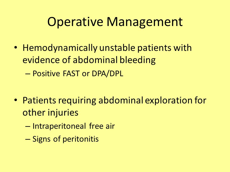 Operative Management Hemodynamically unstable patients with evidence of abdominal bleeding. Positive FAST or DPA/DPL.