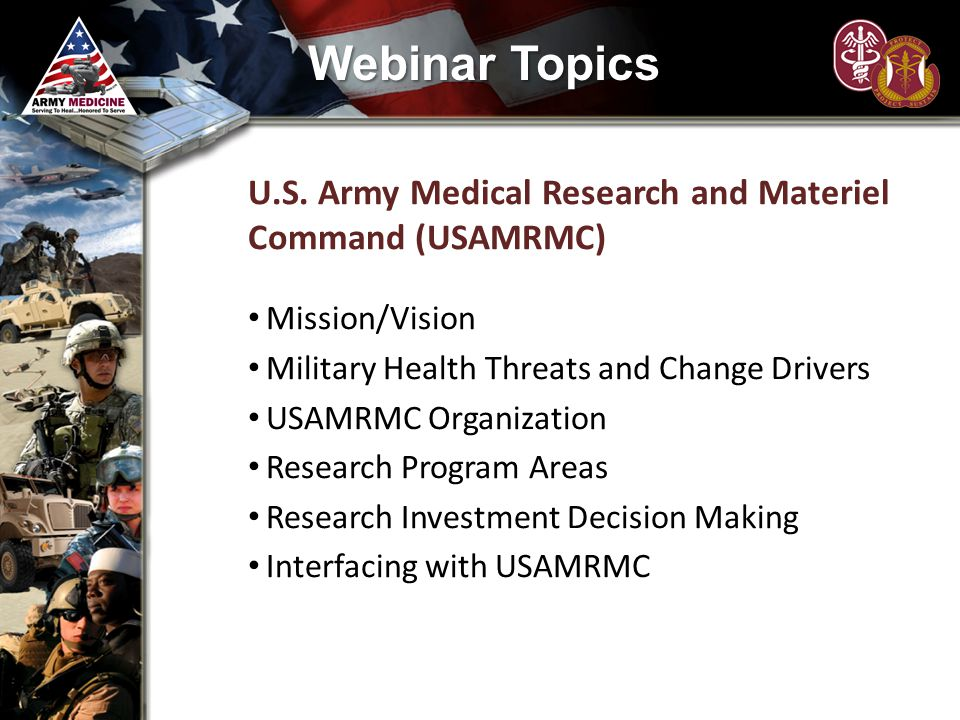 Webinar Topics U.S. Army Medical Research and Materiel Command (USAMRMC) Mission/Vision. Military Health Threats and Change Drivers.
