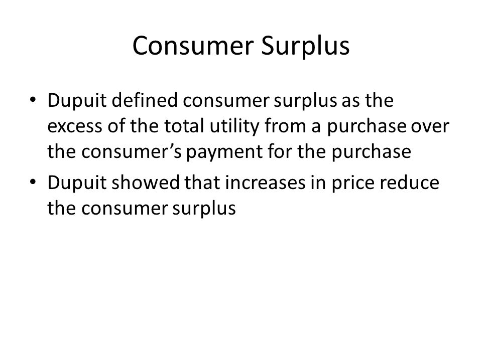 Consumer Surplus Dupuit defined consumer surplus as the excess of the total utility from a purchase over the consumer's payment for the purchase.