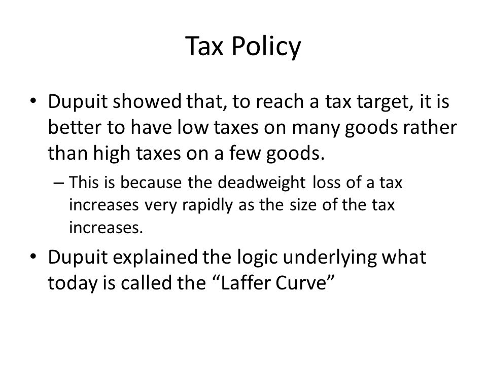 Tax Policy Dupuit showed that, to reach a tax target, it is better to have low taxes on many goods rather than high taxes on a few goods.