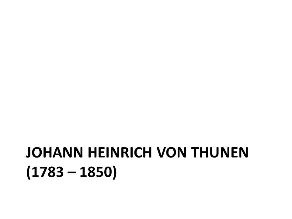 Johann Heinrich von Thunen (1783 – 1850)