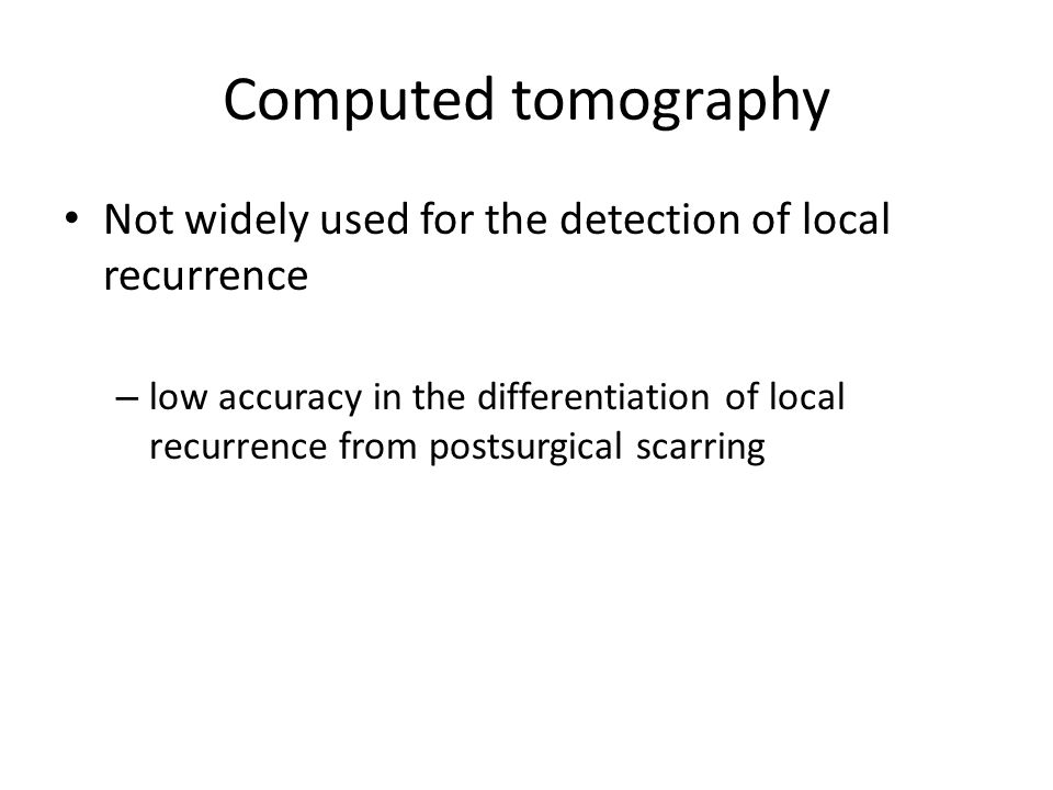 Computed tomography Not widely used for the detection of local recurrence.
