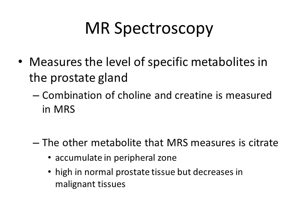 MR Spectroscopy Measures the level of specific metabolites in the prostate gland. Combination of choline and creatine is measured in MRS.