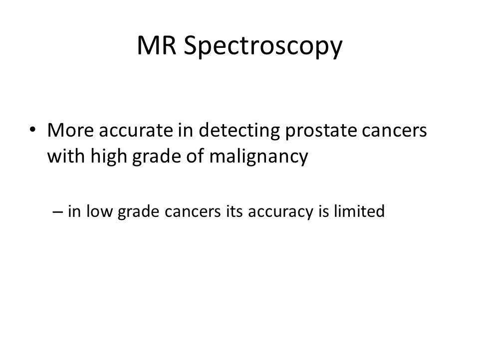 MR Spectroscopy More accurate in detecting prostate cancers with high grade of malignancy.