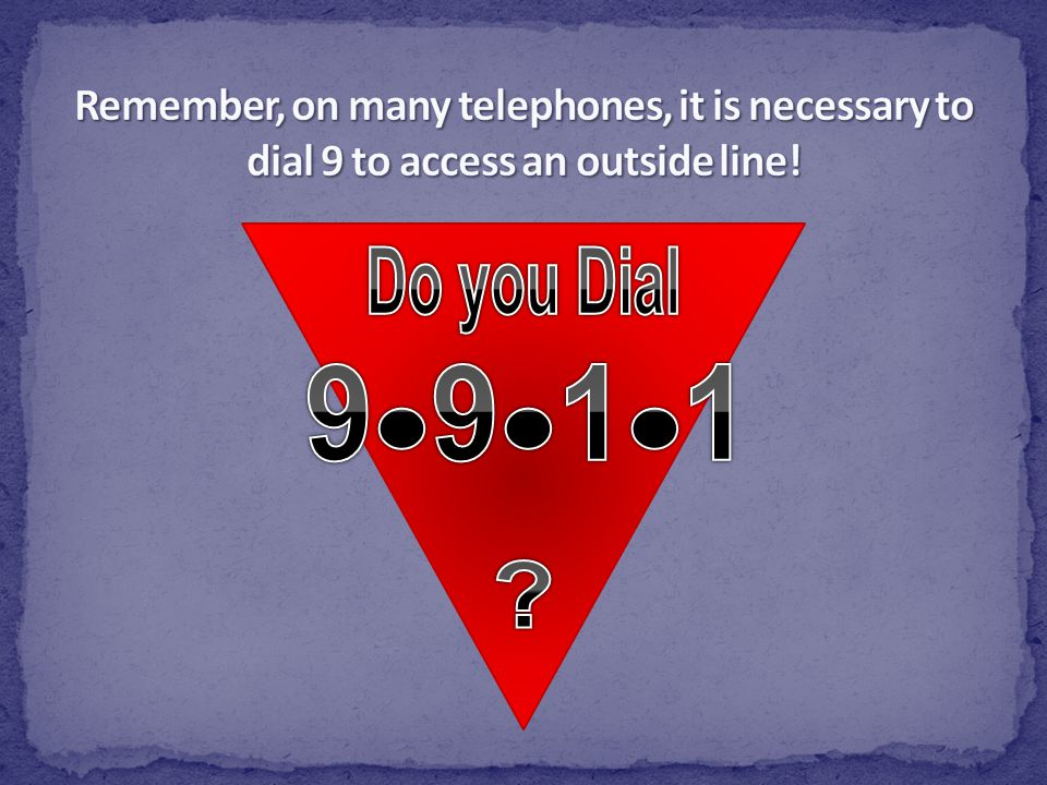 Remember, on many telephones, it is necessary to dial 9 to access an outside line!