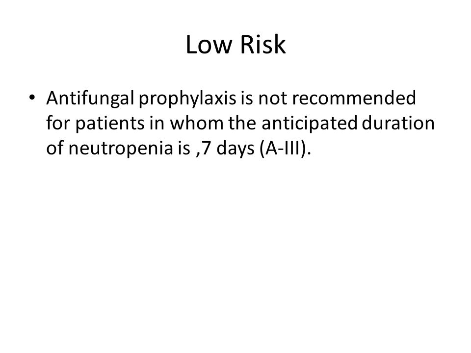 Low Risk Antifungal prophylaxis is not recommended for patients in whom the anticipated duration of neutropenia is ,7 days (A-III).