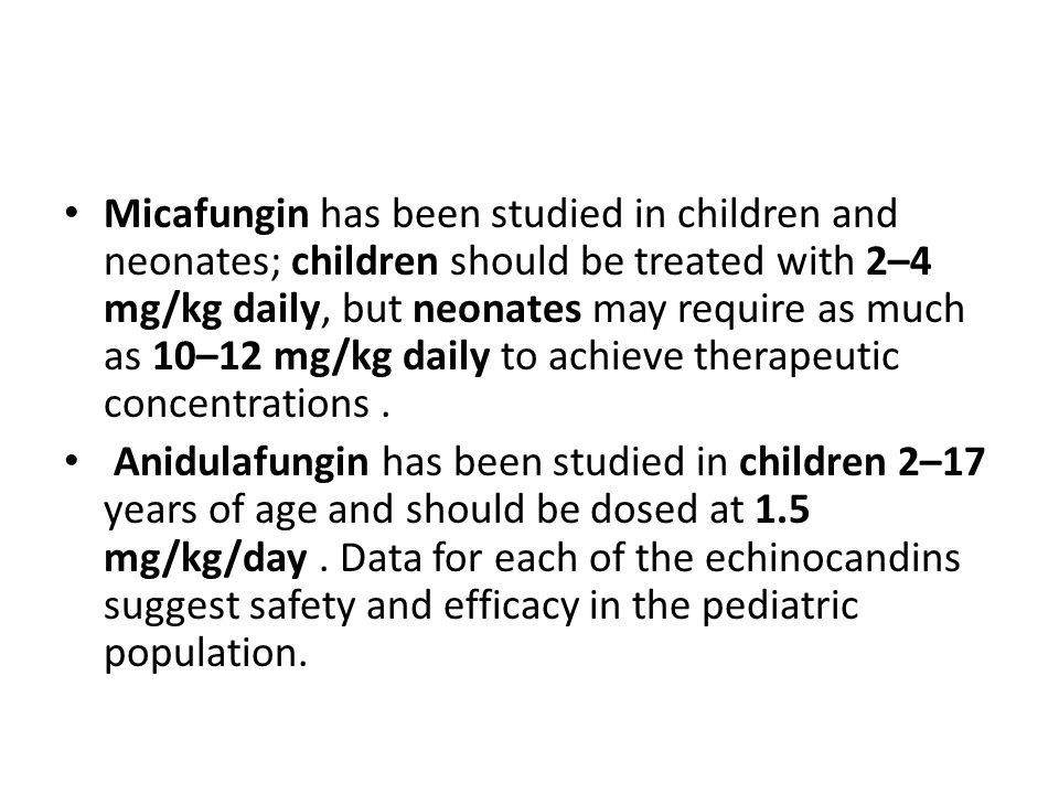 Micafungin has been studied in children and neonates; children should be treated with 2–4 mg/kg daily, but neonates may require as much as 10–12 mg/kg daily to achieve therapeutic concentrations .