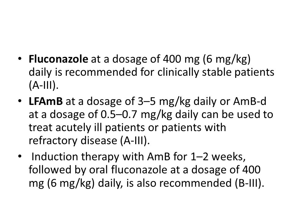 Fluconazole at a dosage of 400 mg (6 mg/kg) daily is recommended for clinically stable patients (A-III).